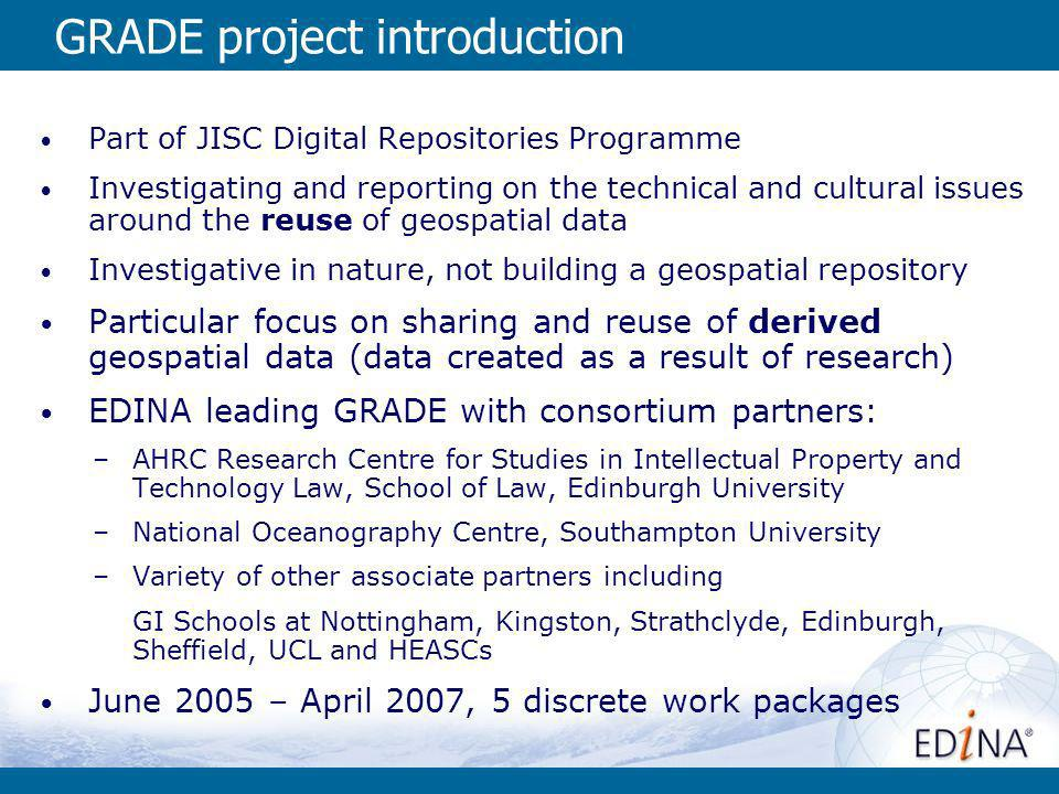 GRADE project introduction Part of JISC Digital Repositories Programme Investigating and reporting on the technical and cultural issues around the reuse of geospatial data Investigative in nature, not building a geospatial repository Particular focus on sharing and reuse of derived geospatial data (data created as a result of research) EDINA leading GRADE with consortium partners: –AHRC Research Centre for Studies in Intellectual Property and Technology Law, School of Law, Edinburgh University –National Oceanography Centre, Southampton University –Variety of other associate partners including GI Schools at Nottingham, Kingston, Strathclyde, Edinburgh, Sheffield, UCL and HEASCs June 2005 – April 2007, 5 discrete work packages