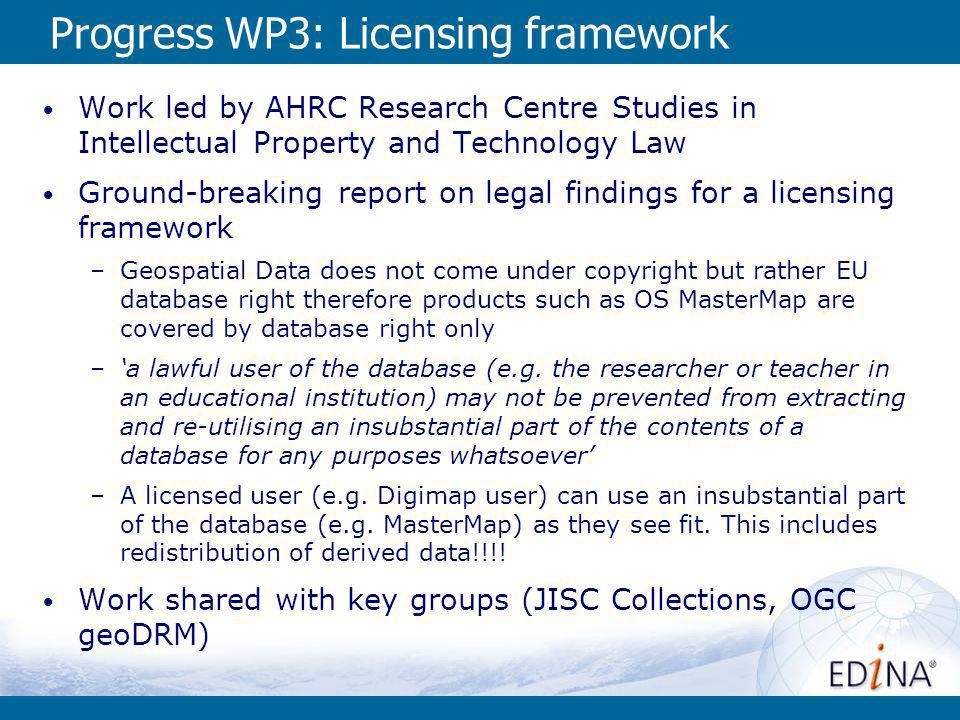 Progress WP3: Licensing framework Work led by AHRC Research Centre Studies in Intellectual Property and Technology Law Ground-breaking report on legal findings for a licensing framework –Geospatial Data does not come under copyright but rather EU database right therefore products such as OS MasterMap are covered by database right only –a lawful user of the database (e.g.