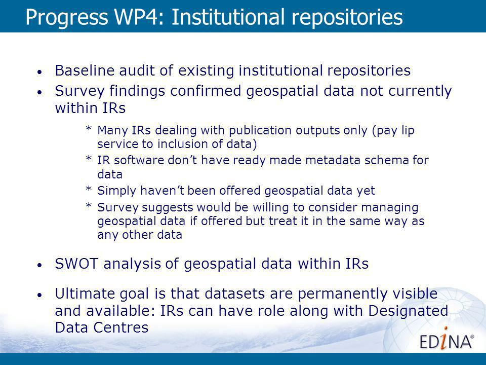 Progress WP4: Institutional repositories Baseline audit of existing institutional repositories Survey findings confirmed geospatial data not currently within IRs *Many IRs dealing with publication outputs only (pay lip service to inclusion of data) *IR software dont have ready made metadata schema for data *Simply havent been offered geospatial data yet *Survey suggests would be willing to consider managing geospatial data if offered but treat it in the same way as any other data SWOT analysis of geospatial data within IRs Ultimate goal is that datasets are permanently visible and available: IRs can have role along with Designated Data Centres