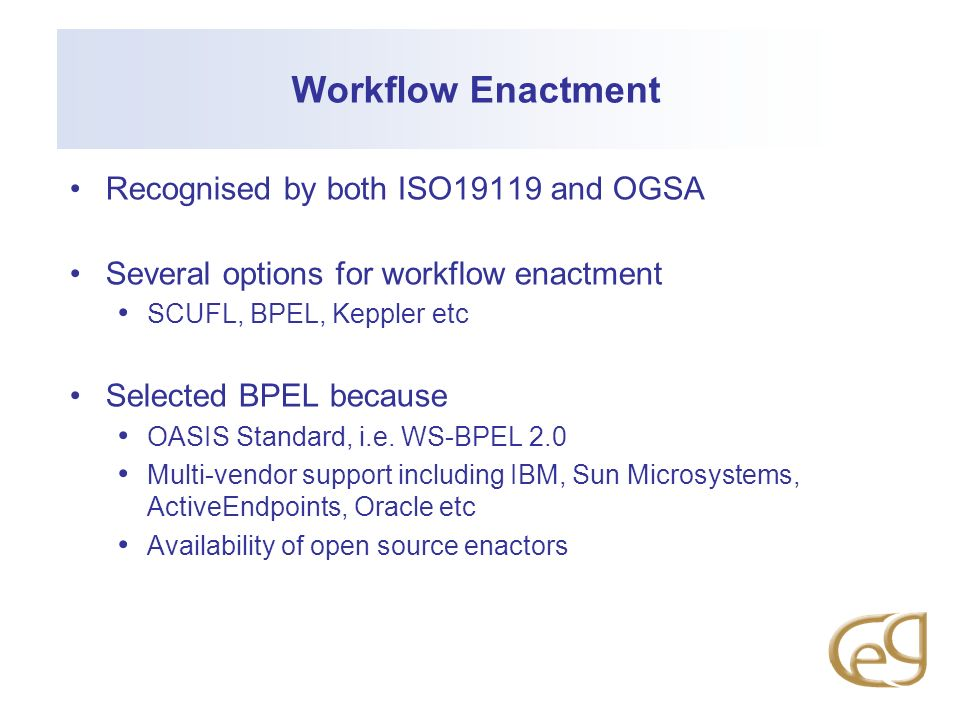 Workflow Enactment Recognised by both ISO19119 and OGSA Several options for workflow enactment SCUFL, BPEL, Keppler etc Selected BPEL because OASIS Standard, i.e.