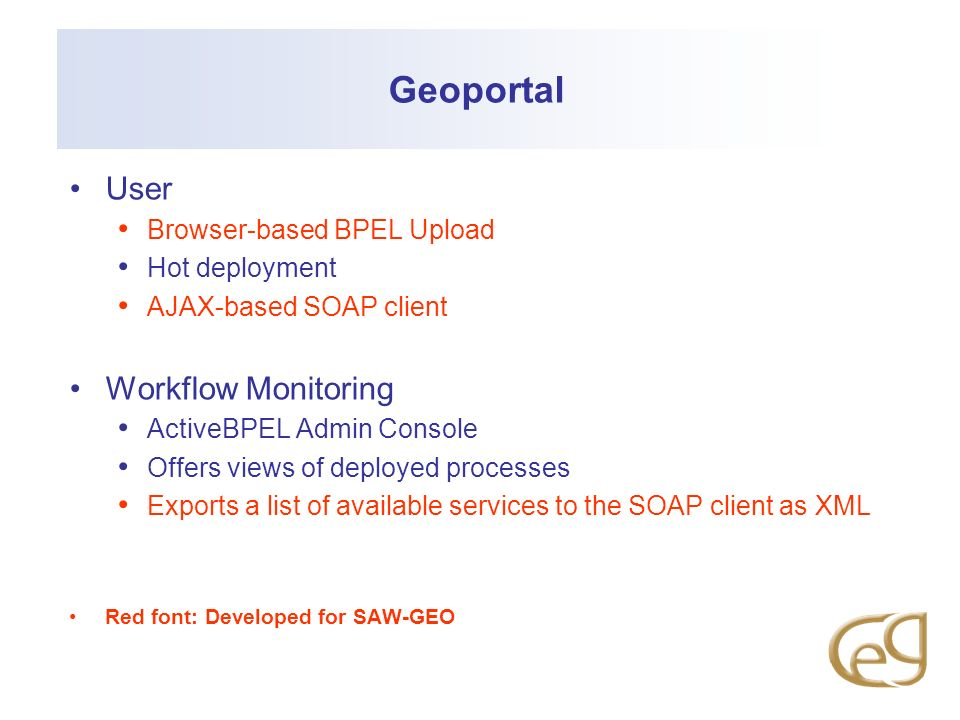 Geoportal User Browser-based BPEL Upload Hot deployment AJAX-based SOAP client Workflow Monitoring ActiveBPEL Admin Console Offers views of deployed processes Exports a list of available services to the SOAP client as XML Red font: Developed for SAW-GEO