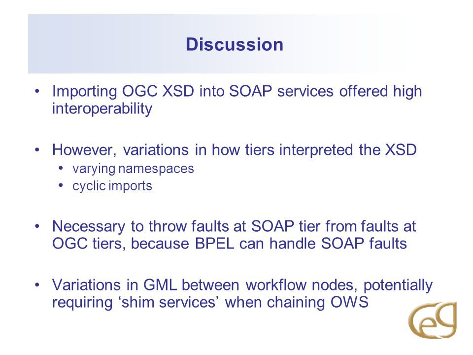 Discussion Importing OGC XSD into SOAP services offered high interoperability However, variations in how tiers interpreted the XSD varying namespaces cyclic imports Necessary to throw faults at SOAP tier from faults at OGC tiers, because BPEL can handle SOAP faults Variations in GML between workflow nodes, potentially requiring shim services when chaining OWS