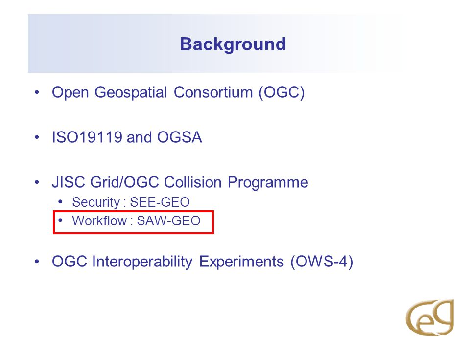 Background Open Geospatial Consortium (OGC) ISO19119 and OGSA JISC Grid/OGC Collision Programme Security : SEE-GEO Workflow : SAW-GEO OGC Interoperability Experiments (OWS-4)