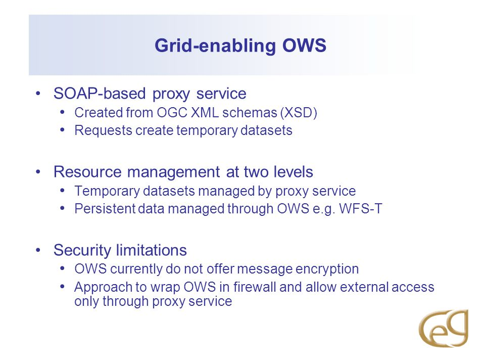 Grid-enabling OWS SOAP-based proxy service Created from OGC XML schemas (XSD) Requests create temporary datasets Resource management at two levels Temporary datasets managed by proxy service Persistent data managed through OWS e.g.