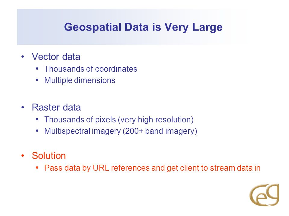 Geospatial Data is Very Large Vector data Thousands of coordinates Multiple dimensions Raster data Thousands of pixels (very high resolution) Multispectral imagery (200+ band imagery) Solution Pass data by URL references and get client to stream data in