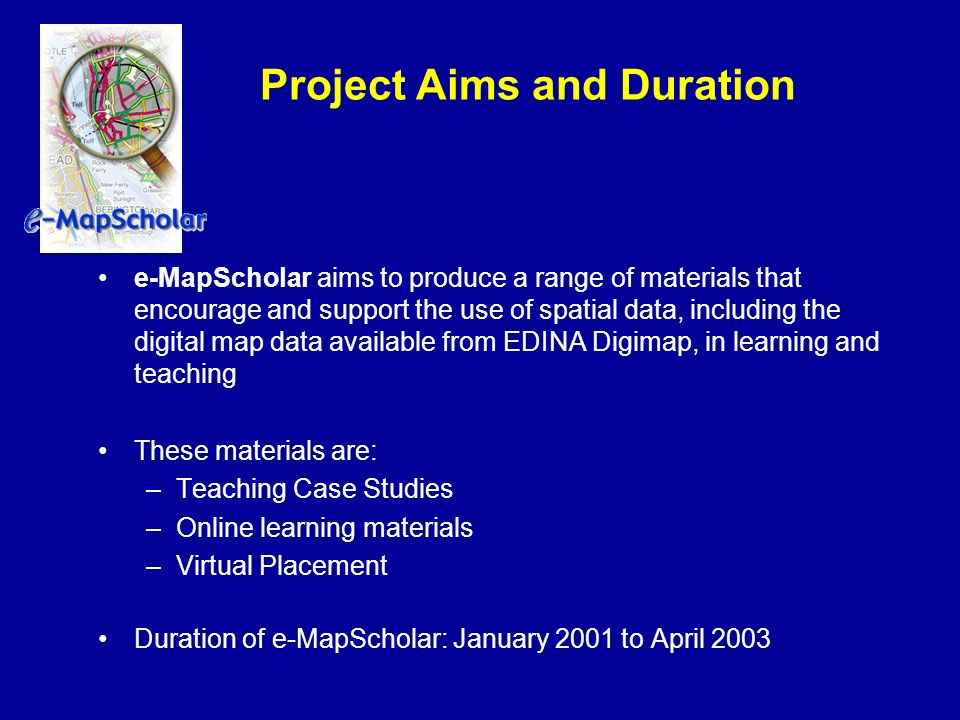 Project Aims and Duration e-MapScholar aims to produce a range of materials that encourage and support the use of spatial data, including the digital map data available from EDINA Digimap, in learning and teaching These materials are: –Teaching Case Studies –Online learning materials –Virtual Placement Duration of e-MapScholar: January 2001 to April 2003