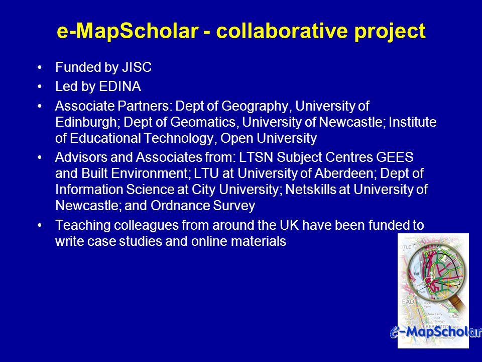 e-MapScholar - collaborative project Funded by JISC Led by EDINA Associate Partners: Dept of Geography, University of Edinburgh; Dept of Geomatics, University of Newcastle; Institute of Educational Technology, Open University Advisors and Associates from: LTSN Subject Centres GEES and Built Environment; LTU at University of Aberdeen; Dept of Information Science at City University; Netskills at University of Newcastle; and Ordnance Survey Teaching colleagues from around the UK have been funded to write case studies and online materials