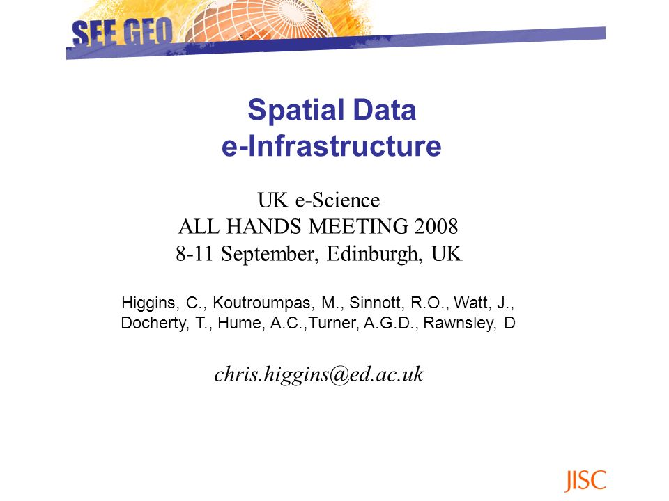 Spatial Data e-Infrastructure UK e-Science ALL HANDS MEETING 2008 8-11 September, Edinburgh, UK Higgins, C., Koutroumpas, M., Sinnott, R.O., Watt, J.,