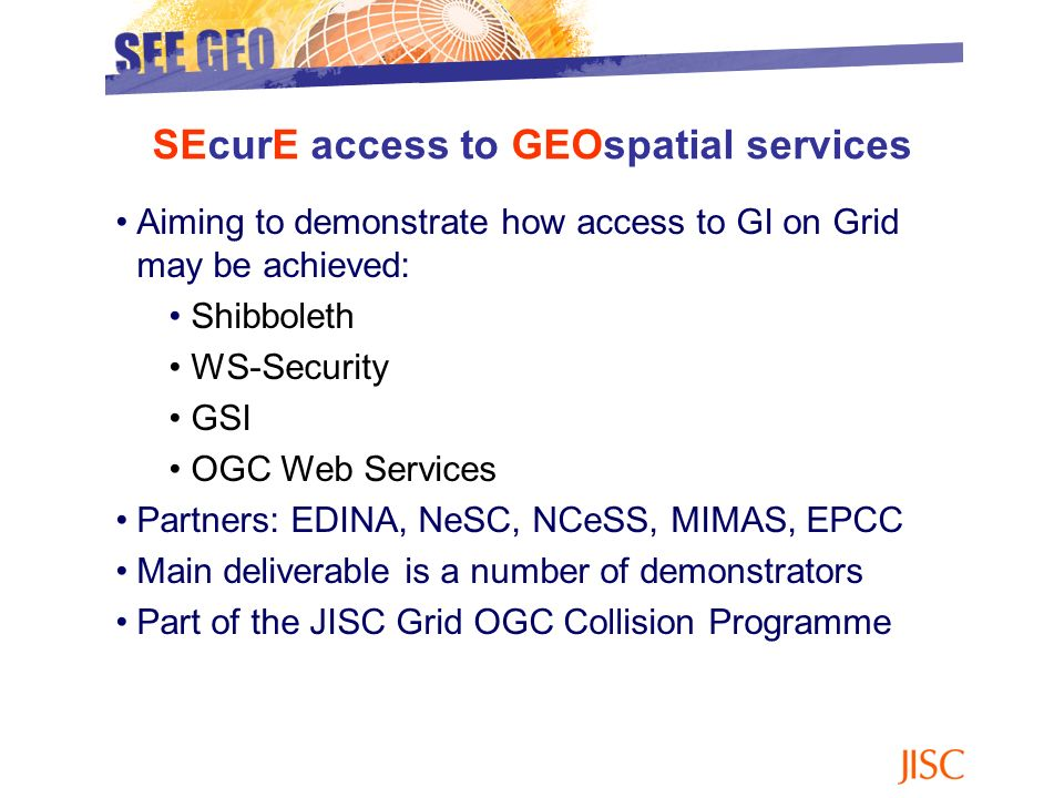 Aiming to demonstrate how access to GI on Grid may be achieved: Shibboleth WS-Security GSI OGC Web Services Partners: EDINA, NeSC, NCeSS, MIMAS, EPCC Main deliverable is a number of demonstrators Part of the JISC Grid OGC Collision Programme SEcurE access to GEOspatial services