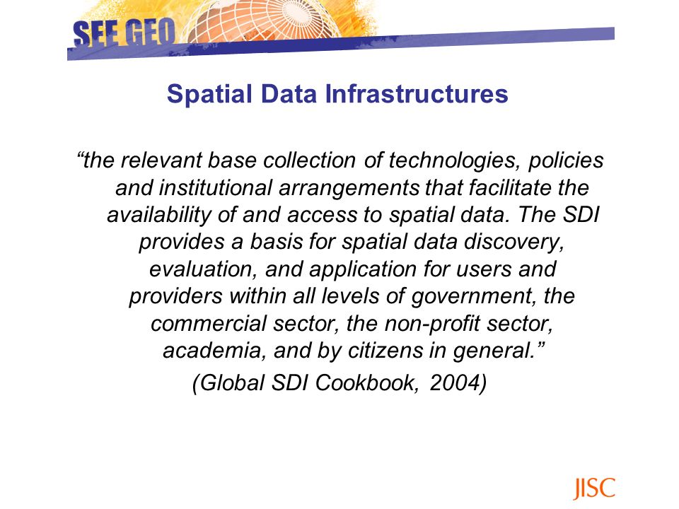 the relevant base collection of technologies, policies and institutional arrangements that facilitate the availability of and access to spatial data.