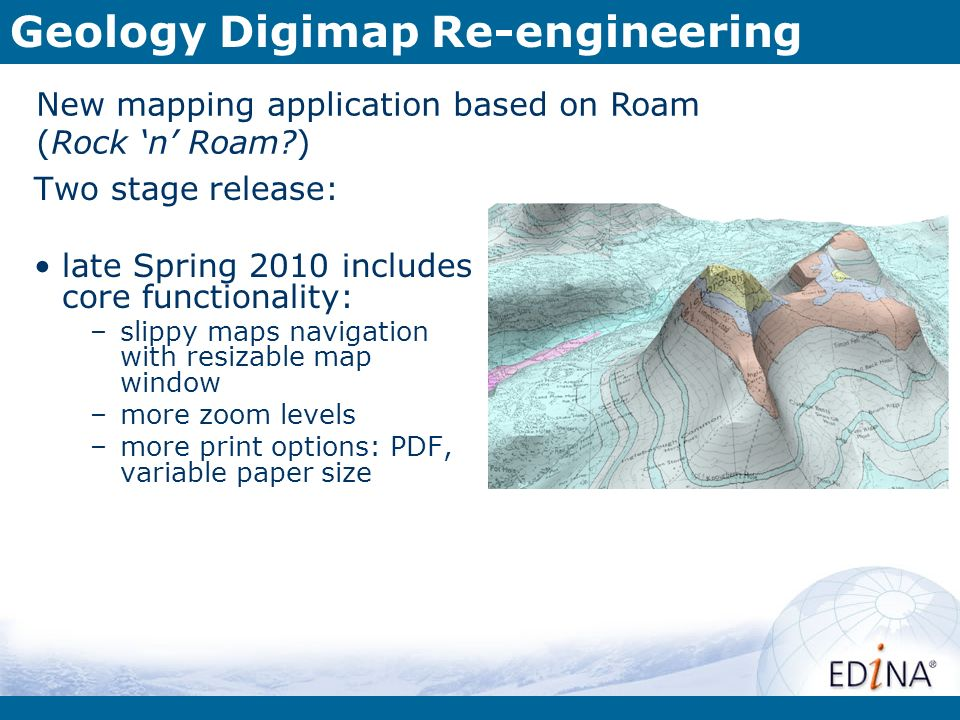 Geology Digimap Re-engineering New mapping application based on Roam (Rock n Roam ) Two stage release: late Spring 2010 includes core functionality: –slippy maps navigation with resizable map window –more zoom levels –more print options: PDF, variable paper size