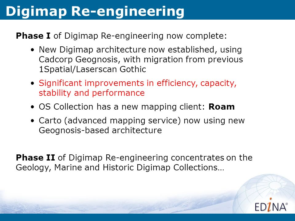 Digimap Re-engineering Phase I of Digimap Re-engineering now complete: New Digimap architecture now established, using Cadcorp Geognosis, with migration from previous 1Spatial/Laserscan Gothic Significant improvements in efficiency, capacity, stability and performance OS Collection has a new mapping client: Roam Carto (advanced mapping service) now using new Geognosis-based architecture Phase II of Digimap Re-engineering concentrates on the Geology, Marine and Historic Digimap Collections…