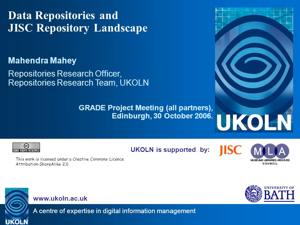 A centre of expertise in digital information management www.ukoln.ac.uk UKOLN is supported by: Data Repositories and JISC Repository Landscape Mahendra Mahey Repositories Research Officer, Repositories Research Team, UKOLN GRADE Project Meeting (all partners), Edinburgh, 30 October 2006.