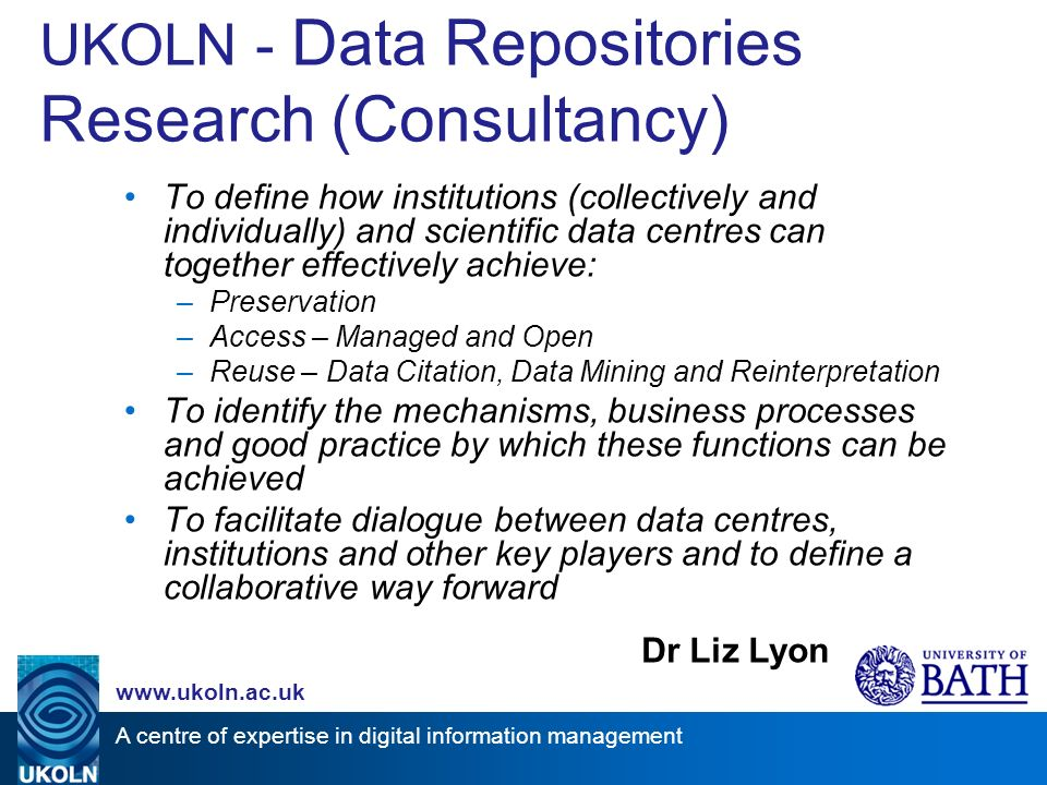 A centre of expertise in digital information management www.ukoln.ac.uk UKOLN - Data Repositories Research (Consultancy) To define how institutions (collectively and individually) and scientific data centres can together effectively achieve: –Preservation –Access – Managed and Open –Reuse – Data Citation, Data Mining and Reinterpretation To identify the mechanisms, business processes and good practice by which these functions can be achieved To facilitate dialogue between data centres, institutions and other key players and to define a collaborative way forward Dr Liz Lyon