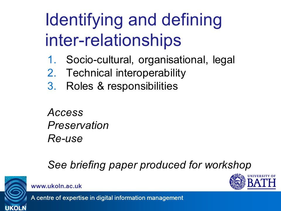 A centre of expertise in digital information management www.ukoln.ac.uk Identifying and defining inter-relationships 1.Socio-cultural, organisational, legal 2.Technical interoperability 3.Roles & responsibilities Access Preservation Re-use See briefing paper produced for workshop