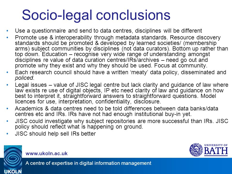 A centre of expertise in digital information management www.ukoln.ac.uk Socio-legal conclusions Use a questionnaire and send to data centres, disciplines will be different Promote use & interoperability through metadata standards.