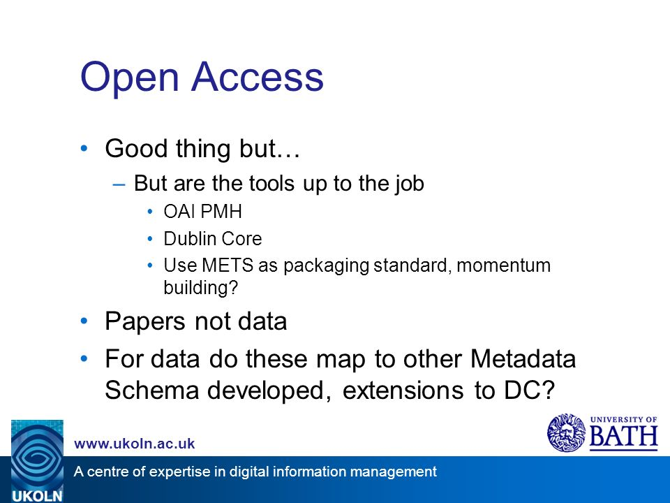 A centre of expertise in digital information management www.ukoln.ac.uk Open Access Good thing but… –But are the tools up to the job OAI PMH Dublin Core Use METS as packaging standard, momentum building.