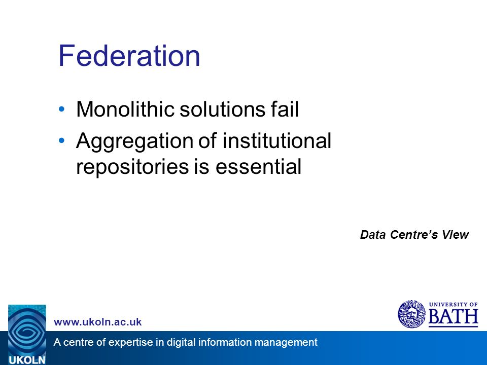 A centre of expertise in digital information management www.ukoln.ac.uk Federation Monolithic solutions fail Aggregation of institutional repositories is essential Data Centres View