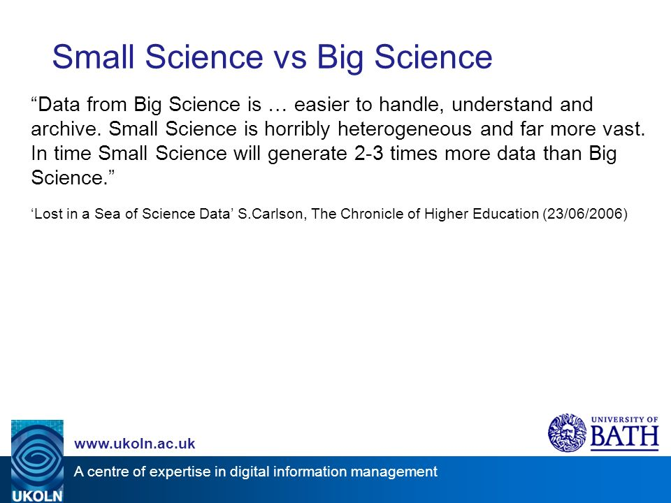 A centre of expertise in digital information management www.ukoln.ac.uk Small Science vs Big Science Data from Big Science is … easier to handle, understand and archive.
