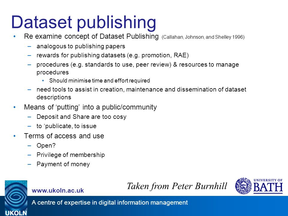 A centre of expertise in digital information management   Dataset publishing Re examine concept of Dataset Publishing (Callahan, Johnson, and Shelley 1996) –analogous to publishing papers –rewards for publishing datasets (e.g.