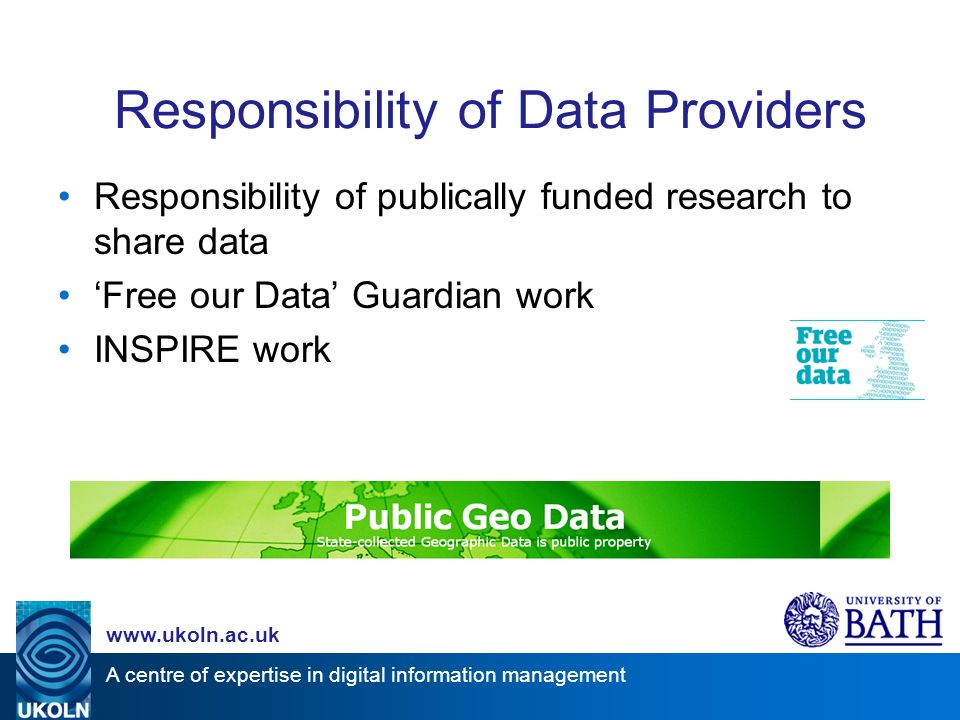 A centre of expertise in digital information management www.ukoln.ac.uk Responsibility of publically funded research to share data Free our Data Guardian work INSPIRE work Responsibility of Data Providers