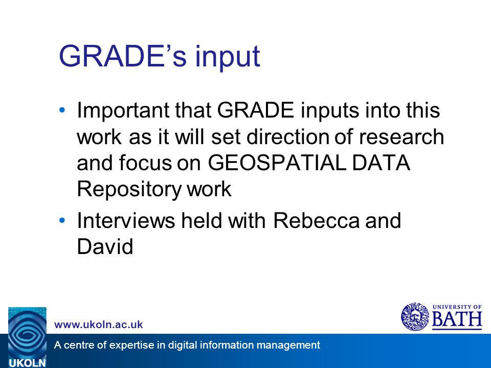 A centre of expertise in digital information management www.ukoln.ac.uk GRADEs input Important that GRADE inputs into this work as it will set direction of research and focus on GEOSPATIAL DATA Repository work Interviews held with Rebecca and David