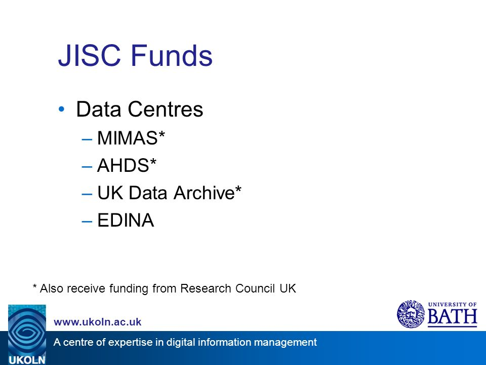 A centre of expertise in digital information management www.ukoln.ac.uk JISC Funds Data Centres –MIMAS* –AHDS* –UK Data Archive* –EDINA * Also receive funding from Research Council UK