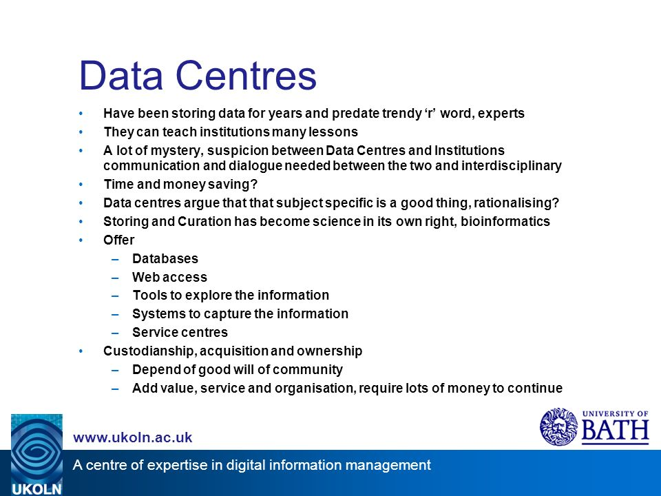A centre of expertise in digital information management www.ukoln.ac.uk Reactome EnsEMBL Genome Annotation EMBL-Bank DNA sequences UniProt Protein Sequences Array-Express Microarray Expression Data EMSD Macromolecular Structure Data IntAct Protein Interactions Data Centre Infrastructure Can be Complex!