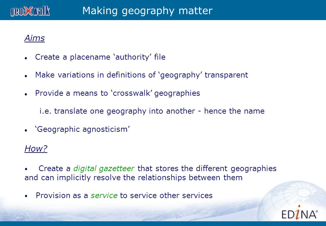 Making geography matter Aims Create a placename authority file Make variations in definitions of geography transparent Provide a means to crosswalk ge