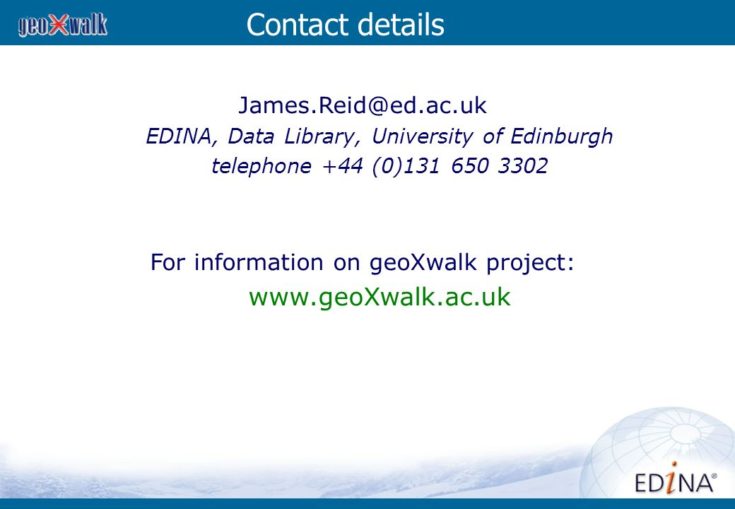 Contact details James.Reid@ed.ac.uk EDINA, Data Library, University of Edinburgh telephone +44 (0)131 650 3302 For information on geoXwalk project: ww