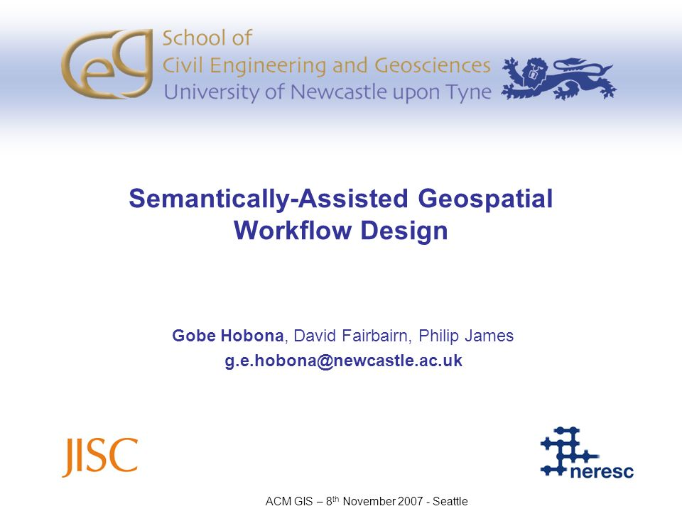Semantically-Assisted Geospatial Workflow Design Gobe Hobona, David Fairbairn, Philip James g.e.hobona@newcastle.ac.uk ACM GIS – 8 th November 2007 -