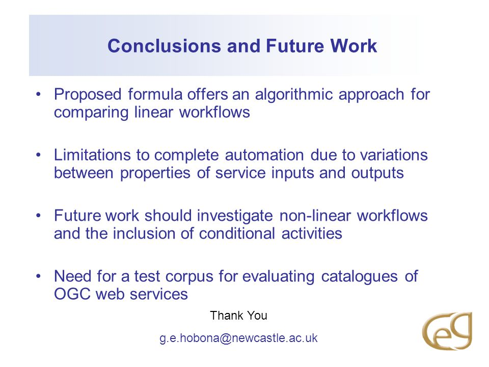 Conclusions and Future Work Proposed formula offers an algorithmic approach for comparing linear workflows Limitations to complete automation due to variations between properties of service inputs and outputs Future work should investigate non-linear workflows and the inclusion of conditional activities Need for a test corpus for evaluating catalogues of OGC web services Thank You g.e.hobona@newcastle.ac.uk