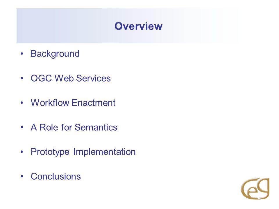 Overview Background OGC Web Services Workflow Enactment A Role for Semantics Prototype Implementation Conclusions