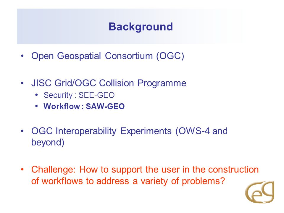 Background Open Geospatial Consortium (OGC) JISC Grid/OGC Collision Programme Security : SEE-GEO Workflow : SAW-GEO OGC Interoperability Experiments (OWS-4 and beyond) Challenge: How to support the user in the construction of workflows to address a variety of problems