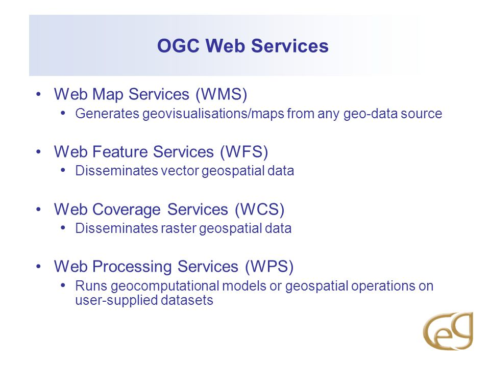OGC Web Services Web Map Services (WMS) Generates geovisualisations/maps from any geo-data source Web Feature Services (WFS) Disseminates vector geospatial data Web Coverage Services (WCS) Disseminates raster geospatial data Web Processing Services (WPS) Runs geocomputational models or geospatial operations on user-supplied datasets