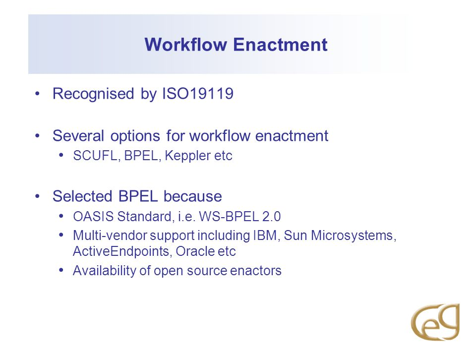 Workflow Enactment Recognised by ISO19119 Several options for workflow enactment SCUFL, BPEL, Keppler etc Selected BPEL because OASIS Standard, i.e.