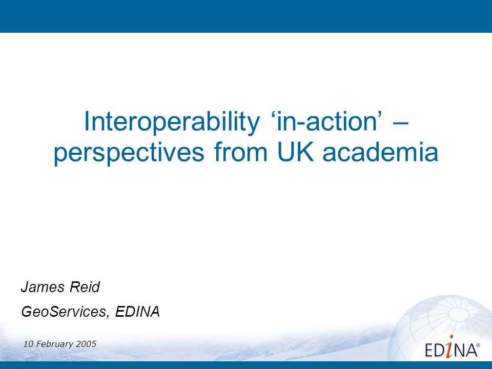 Interoperability in-action – perspectives from UK academia James Reid GeoServices, EDINA 10 February 2005