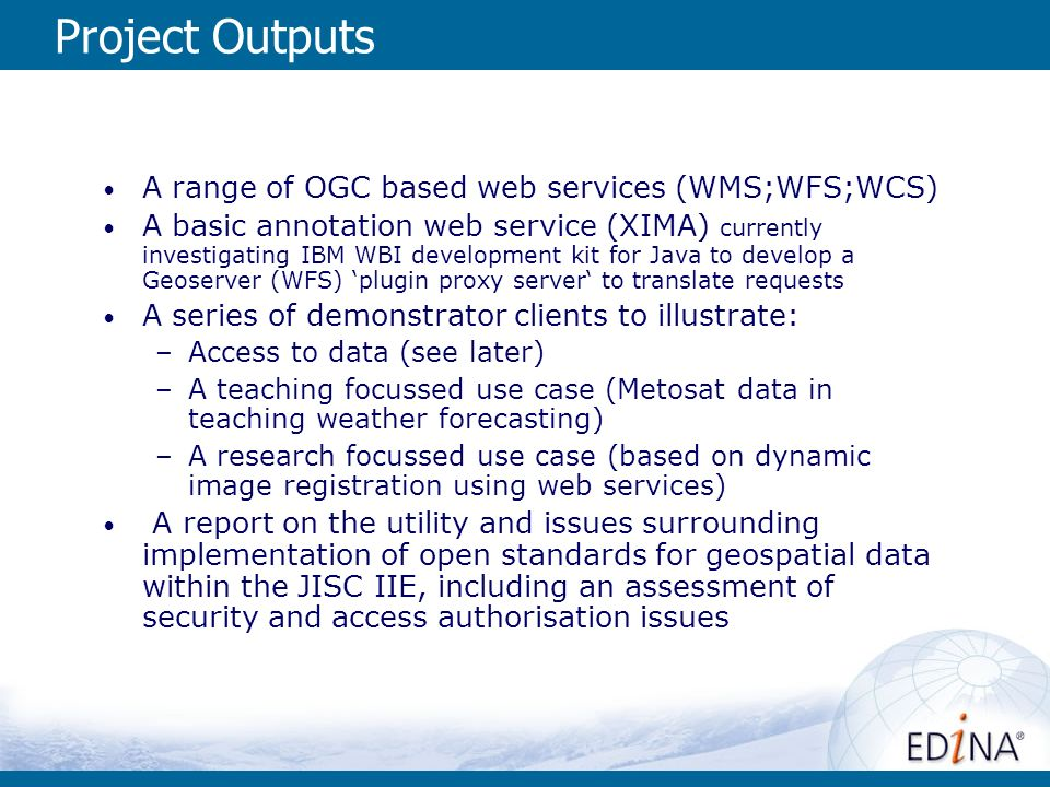 Project Outputs A range of OGC based web services (WMS;WFS;WCS) A basic annotation web service (XIMA) currently investigating IBM WBI development kit for Java to develop a Geoserver (WFS) plugin proxy server to translate requests A series of demonstrator clients to illustrate: –Access to data (see later) –A teaching focussed use case (Metosat data in teaching weather forecasting) –A research focussed use case (based on dynamic image registration using web services) A report on the utility and issues surrounding implementation of open standards for geospatial data within the JISC IIE, including an assessment of security and access authorisation issues