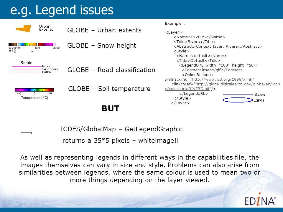 e.g. Legend issues GLOBE – Urban extents GLOBE – Soil temperature GLOBE – Snow height GLOBE – Road classification ICDES/GlobalMap – GetLegendGraphic r