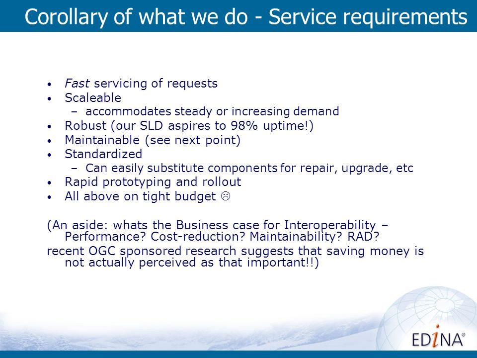 Corollary of what we do - Service requirements Fast servicing of requests Scaleable –accommodates steady or increasing demand Robust (our SLD aspires to 98% uptime!) Maintainable (see next point) Standardized –Can easily substitute components for repair, upgrade, etc Rapid prototyping and rollout All above on tight budget (An aside: whats the Business case for Interoperability – Performance.