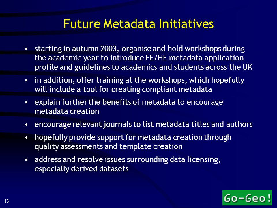 13 Future Metadata Initiatives starting in autumn 2003, organise and hold workshops during the academic year to introduce FE/HE metadata application profile and guidelines to academics and students across the UK in addition, offer training at the workshops, which hopefully will include a tool for creating compliant metadata explain further the benefits of metadata to encourage metadata creation encourage relevant journals to list metadata titles and authors hopefully provide support for metadata creation through quality assessments and template creation address and resolve issues surrounding data licensing, especially derived datasets
