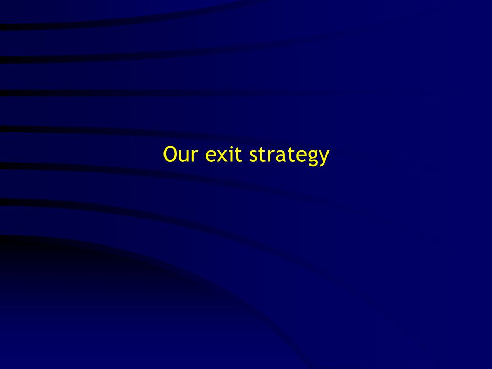 Our exit strategy