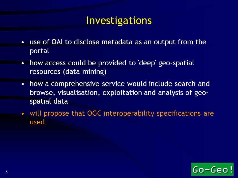5 Investigations use of OAI to disclose metadata as an output from the portal how access could be provided to deep geo-spatial resources (data mining) how a comprehensive service would include search and browse, visualisation, exploitation and analysis of geo- spatial data will propose that OGC interoperability specifications are used