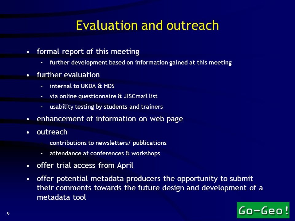 9 Evaluation and outreach formal report of this meeting –further development based on information gained at this meeting further evaluation –internal to UKDA & HDS –via online questionnaire & JISCmail list –usability testing by students and trainers enhancement of information on web page outreach –contributions to newsletters/ publications –attendance at conferences & workshops offer trial access from April offer potential metadata producers the opportunity to submit their comments towards the future design and development of a metadata tool