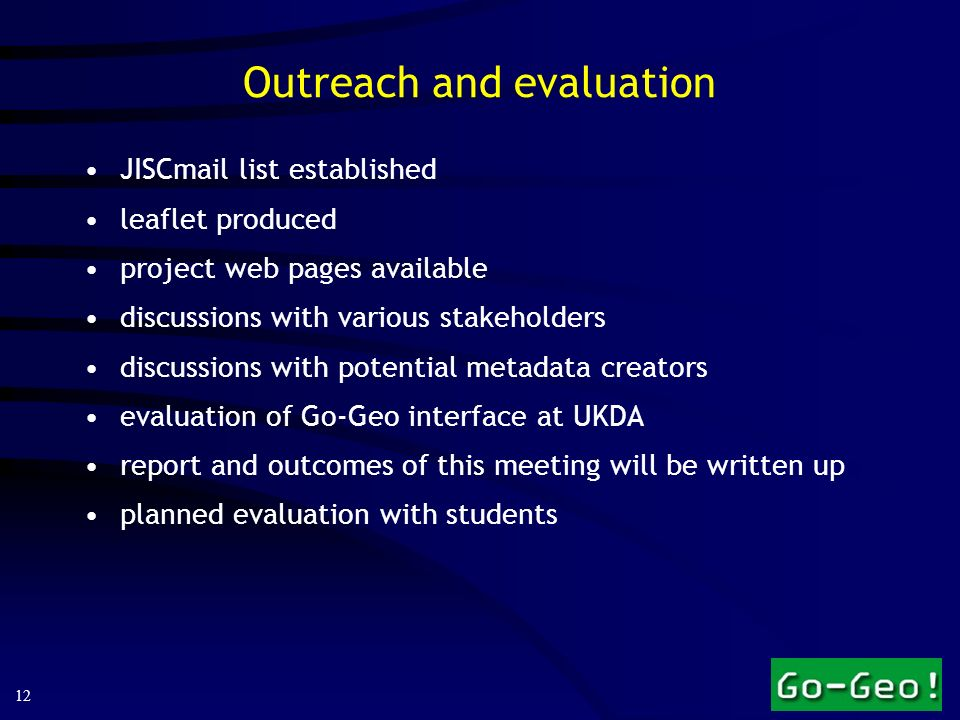 12 Outreach and evaluation JISCmail list established leaflet produced project web pages available discussions with various stakeholders discussions wi
