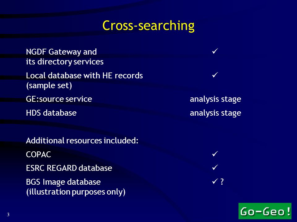 3 Cross-searching NGDF Gateway and its directory services Local database with HE records (sample set) GE:source service analysis stage HDS databaseanalysis stage Additional resources included: COPAC ESRC REGARD database BGS Image database .
