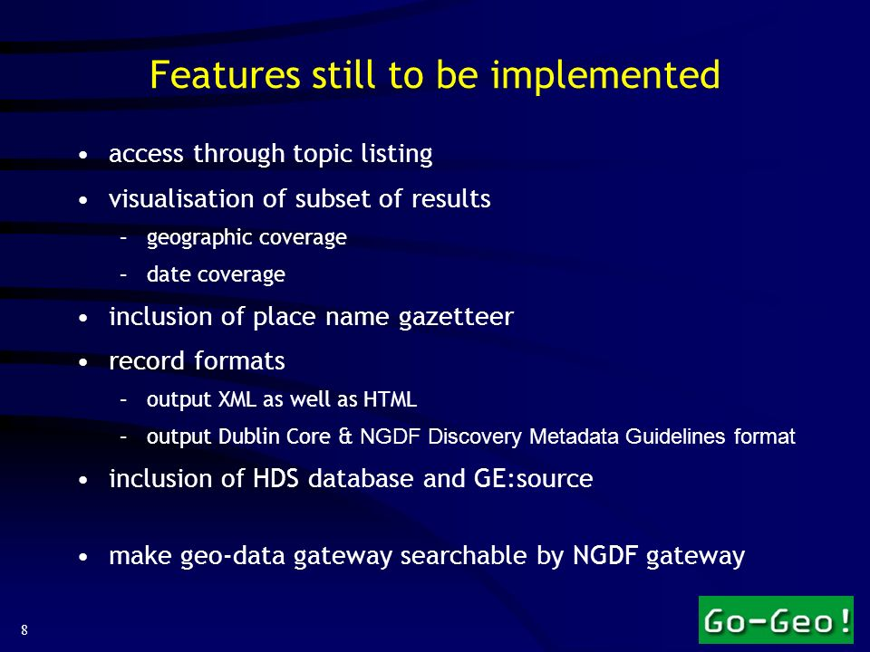 8 Features still to be implemented access through topic listing visualisation of subset of results –geographic coverage –date coverage inclusion of place name gazetteer record formats –output XML as well as HTML –output Dublin Core & NGDF Discovery Metadata Guidelines format inclusion of HDS database and GE:source make geo-data gateway searchable by NGDF gateway