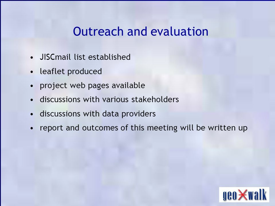 Outreach and evaluation JISCmail list established leaflet produced project web pages available discussions with various stakeholders discussions with data providers report and outcomes of this meeting will be written up