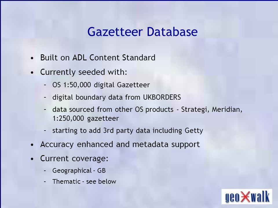 Gazetteer Database Built on ADL Content Standard Currently seeded with: –OS 1:50,000 digital Gazetteer –digital boundary data from UKBORDERS –data sourced from other OS products - Strategi, Meridian, 1:250,000 gazetteer –starting to add 3rd party data including Getty Accuracy enhanced and metadata support Current coverage: –Geographical - GB –Thematic - see below