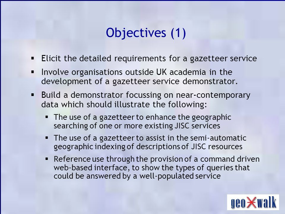 Objectives (1) Elicit the detailed requirements for a gazetteer service Involve organisations outside UK academia in the development of a gazetteer service demonstrator.